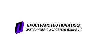 ЗаГраницы: о холодной войне 2.0 / Пространство Политика